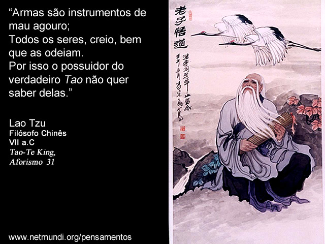"""""""Armas são instrumentos de mau agouro; Todos os seres, creio, bem que as odeiam. Por isso o possuidor do verdadeiro Tao não quer saber delas."""" Lao Tzu, Filósofo Chinês, VII a.C ,Tao-Te King, Aforismo 31"""