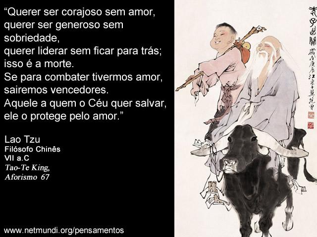 """""""Querer ser corajoso sem amor, querer ser generoso sem sobriedade, querer liderar sem ficar para trás; isso é a morte. Se para combater tivermos amor, sairemos vencedores. Aquele a quem o Céu quer salvar, ele o protege pelo amor."""" Lao Tzu, Filósofo Chinês, VII a.C, Tao-Te King, Aforismo 67"""