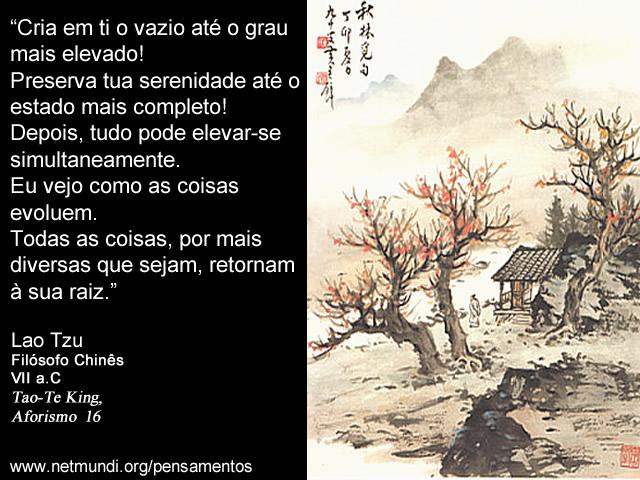 """""""Cria em ti o vazio até o grau mais elevado! Preserva tua serenidade até o estado mais completo! Depois, tudo pode elevar-se simultaneamente. Eu vejo como as coisas evoluem. Todas as coisas, por mais diversas que sejam, retornam à sua raiz."""" Lao Tzu, Filósofo Chinês, VII a.C, Tao-Te King, Aforismo 16"""
