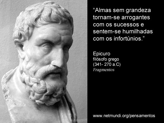 """""""Almas sem grandeza tornam-se arrogantes com os sucessos e sentem-se humilhadas com os infortúnios."""" Epicuro, Filósofo Grego"""