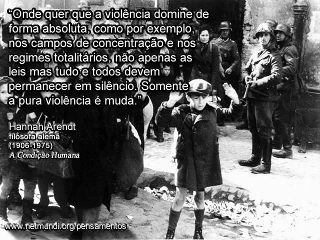 """""""Onde quer que a violência domine de forma absoluta, como por exemplo, nos campos de concentração e nos regimes totalitários, não apenas as leis mas tudo e todos devem permanecer em silêncio. Somente a pura violência é muda."""" Hannah Arendt, filósofa Alemã"""