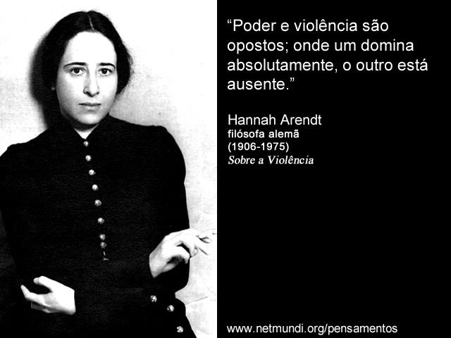 """""""Poder e violência são opostos; onde um domina absolutamente, o outro está ausente."""" Hannah Arendt"""