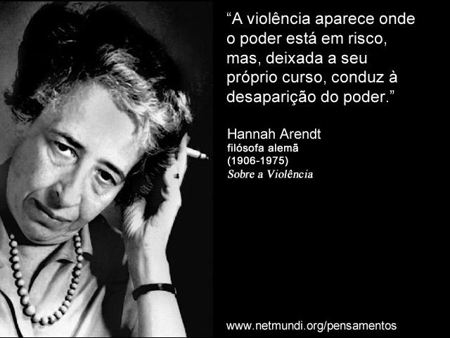 """""""A violência aparece onde o poder está em risco, mas, deixada a seu próprio curso, conduz à desaparição do poder."""" Hannah Arendt, Filósofa Alemã"""