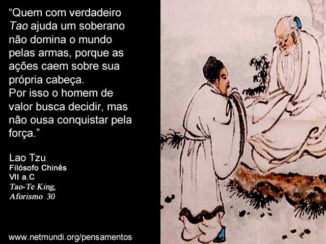"""""""Quem com verdadeiro Tao ajuda um soberano não domina o mundo pelas armas, porque as ações caem sobre sua própria cabeça. Por isso o homem de valor busca decidir, mas não ousa conquistar pela força."""" Lao Tzu, Filósofo Chinês, VII a.C, Tao-Te King, Aforismo 30"""