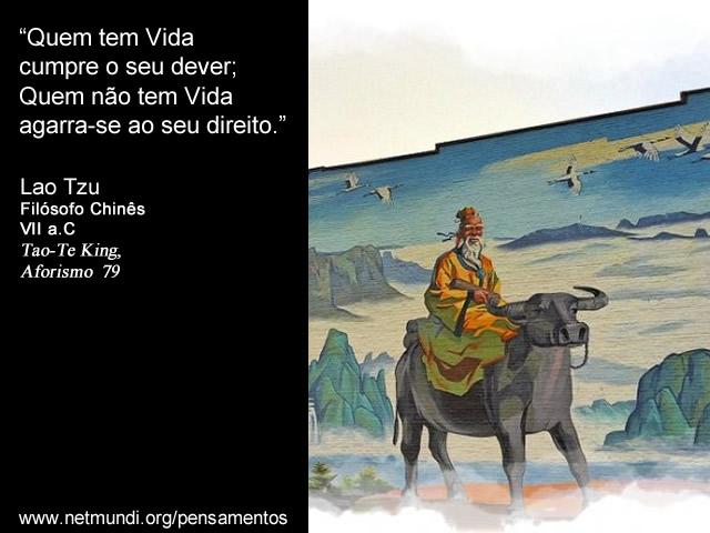 """""""Quem tem Vida cumpre o seu dever; Quem não tem Vida agarra-se ao seu direito.""""  Lao Tzu, Filósofo Chinês, VII a.C, Tao-Te King, Aforismo  79"""