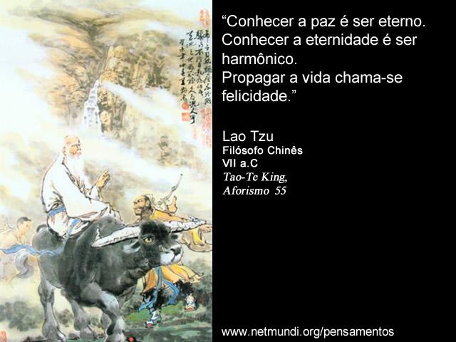 """""""Conhecer a paz é ser eterno. Conhecer a eternidade é ser harmônico. Propagar a vida chama-se felicidade."""" Lao Tzu, Filósofo Chinês, VII a.C, Tao-Te King, Aforismo 55"""