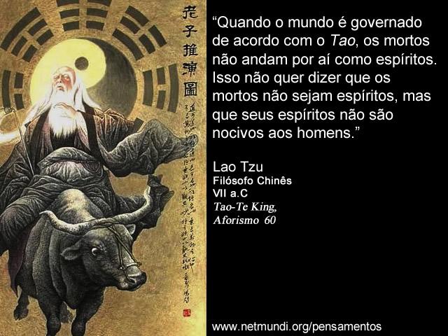 """""""Quando o mundo é governado de acordo com o Tao, os mortos não andam por aí como espíritos. Isso não quer dizer que os mortos não sejam espíritos, mas que seus espíritos não são nocivos aos homens."""" Lao Tzu, Filósofo Chinês, VII a.C, Tao-Te King, Aforismo 60"""
