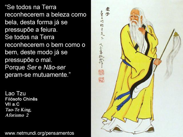 """""""Se todos na Terra reconhecerem a beleza como bela, desta forma já se pressupõe a feiura. Se todos na Terra reconhecerem o bem como o bem, deste modo já se pressupõe o mal. Porque Ser e Não-ser geram-se mutuamente.""""  Lao Tzu, Filósofo Chinês, VII a.C, Tao-Te King, Aforismo  2"""