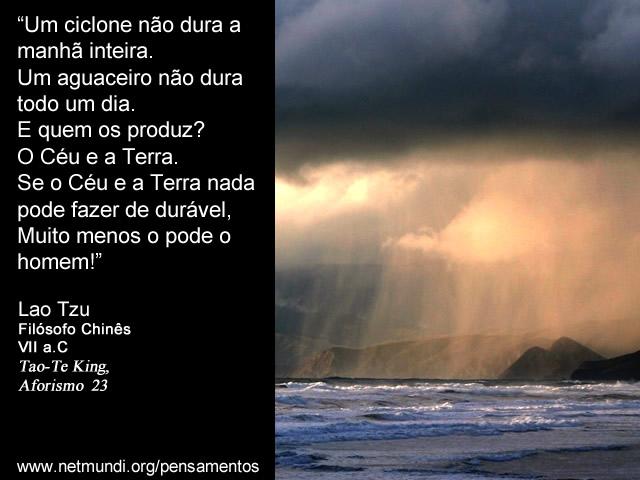 """""""Um ciclone não dura a manhã inteira. Um aguaceiro não dura todo um dia. E quem os produz? O Céu e a Terra. Se o Céu e a Terra nada pode fazer de durável, Muito menos o pode o homem!"""" Lao Tzu, Filósofo Chinês, VII a.C, Tao-Te King, Aforismo 23"""