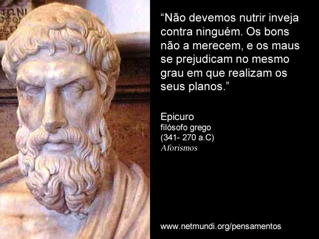"""""""Não devemos nutrir inveja contra ninguém. Os bons não a merecem, e os maus se prejudicam no mesmo grau em que realizam os seus planos."""" Epicuro, Filósofo Grego"""