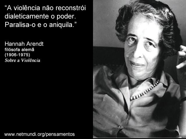 """""""A violência não reconstrói dialeticamente o poder. Paralisa-o e o aniquila."""" Hanna Arendt, Filósofa Alemã"""