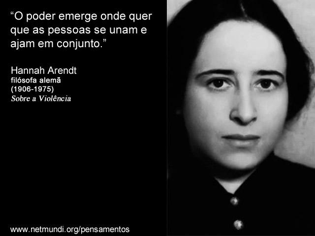 """""""O poder emerge onde quer que as pessoas se unam e ajam em conjunto."""" Hannah Arendt"""
