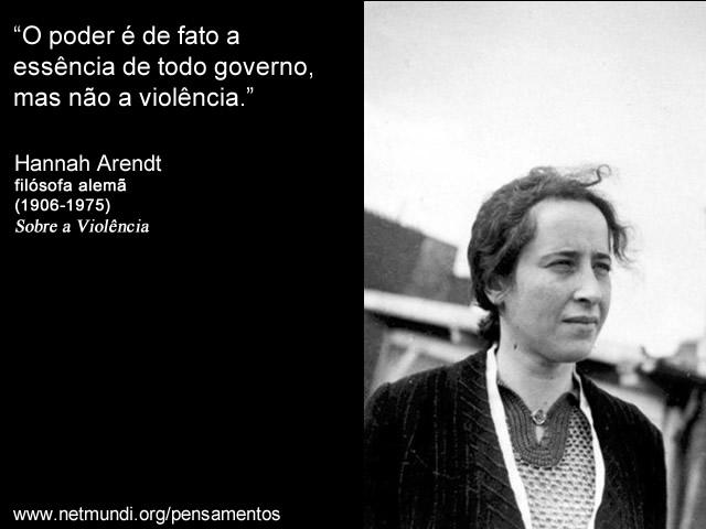"""""""O poder é de fato a essência de todo governo, mas não a violência."""" Hannah Arendt. Filósofa Alemã"""