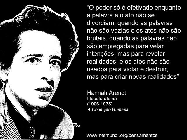 """""""O poder só é efetivado enquanto a palavra e o ato não se divorciam, quando as palavras não são vazias e os atos não são brutais, quando as palavras não são empregadas para velar intenções, mas para revelar realidades, e os atos não são usados para violar e destruir, mas para criar novas realidades"""" Hannah Arendt, Filósofa Alemã"""