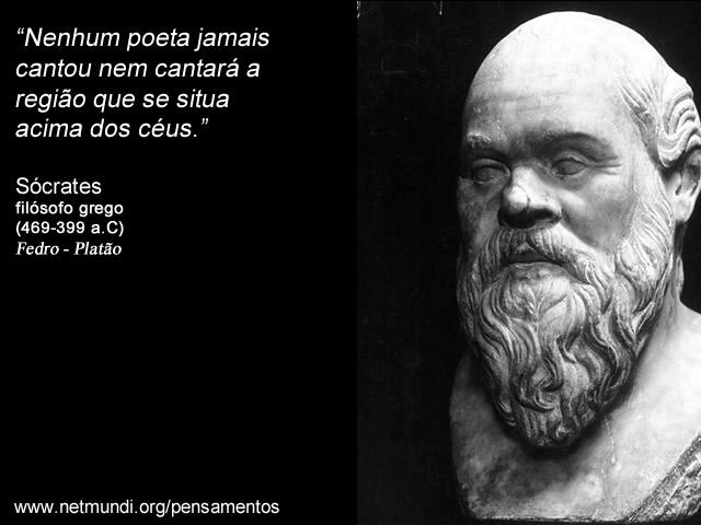 """""""Nenhum poeta jamais cantou nem cantará a região que se situa acima dos céus."""" Sócrates Filósofo Grego"""