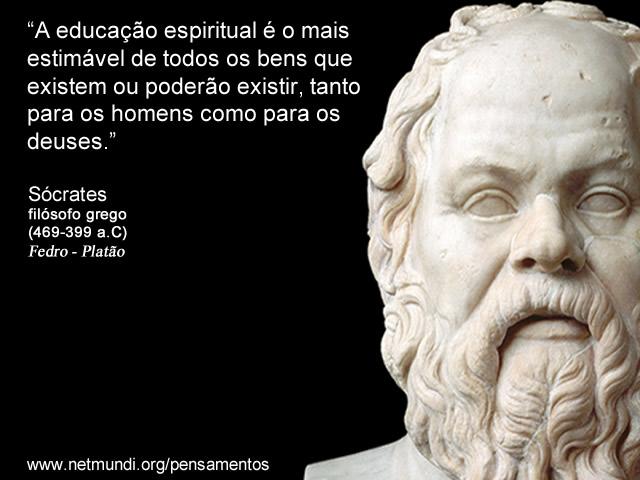 """""""A educação espiritual é o mais estimável de todos os bens que existem ou poderão existir, tanto para os homens como para os deuses."""" Sócrates Filósofo Grego"""
