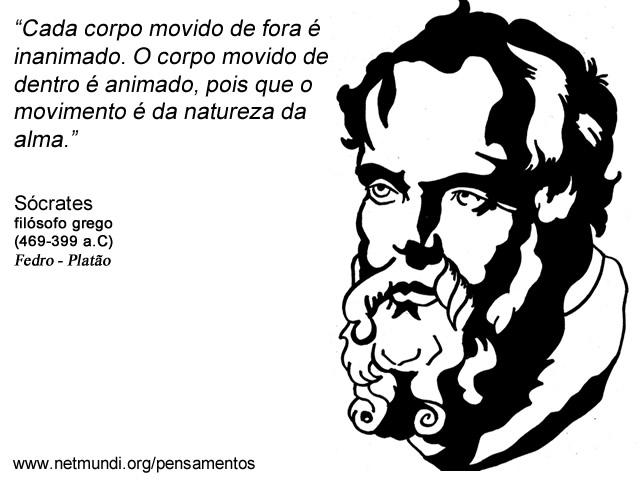 """""""Cada corpo movido de fora é inanimado. O corpo movido de dentro é animado, pois que o movimento é da natureza da alma."""" Sócrates, Filósofo Grego"""