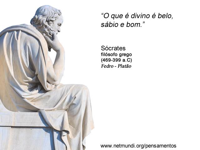 """""""O que é divino é belo, sábio e bom."""" Sócrates, Filósofo Grego"""