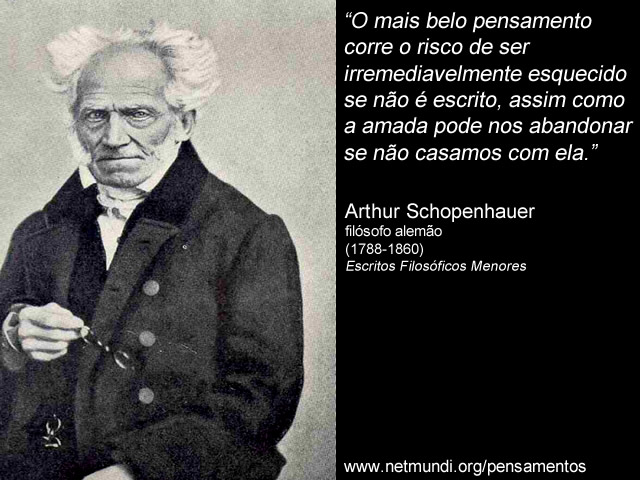 """""""O mais belo pensamento corre o risco de ser irremediavelmente esquecido se não é escrito, assim como a amada pode nos abandonar se não casamos com ela."""" Arthur Schopenhauer, filósofo alemão (1788-1860), Escritos Filosóficos Menores"""