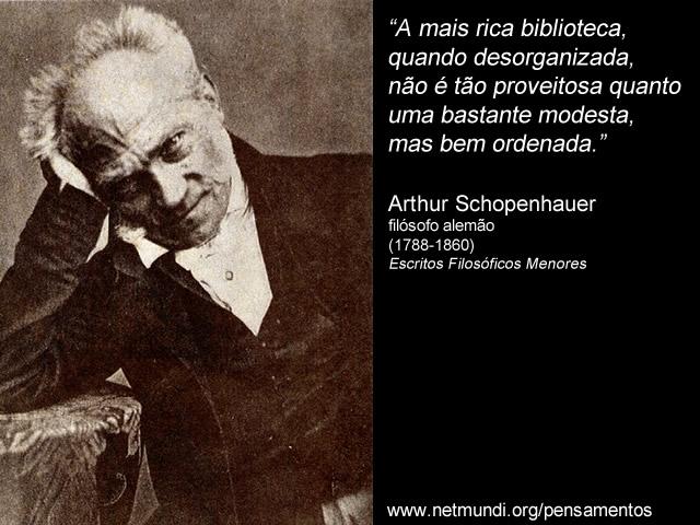 """""""A mais rica biblioteca, quando desorganizada, não é tão proveitosa quanto uma bastante modesta, mas bem ordenada."""" Arthur Schopenhauer, filósofo alemão (1788-1860), Escritos Filosóficos Menores"""