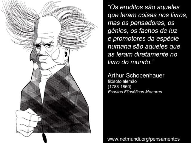 """""""Os eruditos são aqueles que leram coisas nos livros, mas os pensadores, os gênios, os fachos de luz e promotores da espécie humana são aqueles que as leram diretamente no livro do mundo."""" Arthur Schopenhauer, filósofo alemão (1788-1860), Escritos Filosóficos Menores"""