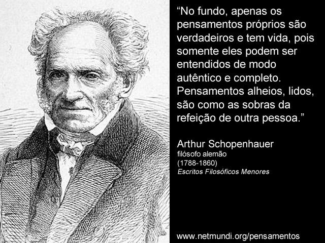"""""""No fundo, apenas os pensamentos próprios são verdadeiros e tem vida, pois somente eles podem ser entendidos de modo autêntico e completo. Pensamentos alheios, lidos, são como as sobras da refeição de outra pessoa."""" Arthur Schopenhauer"""